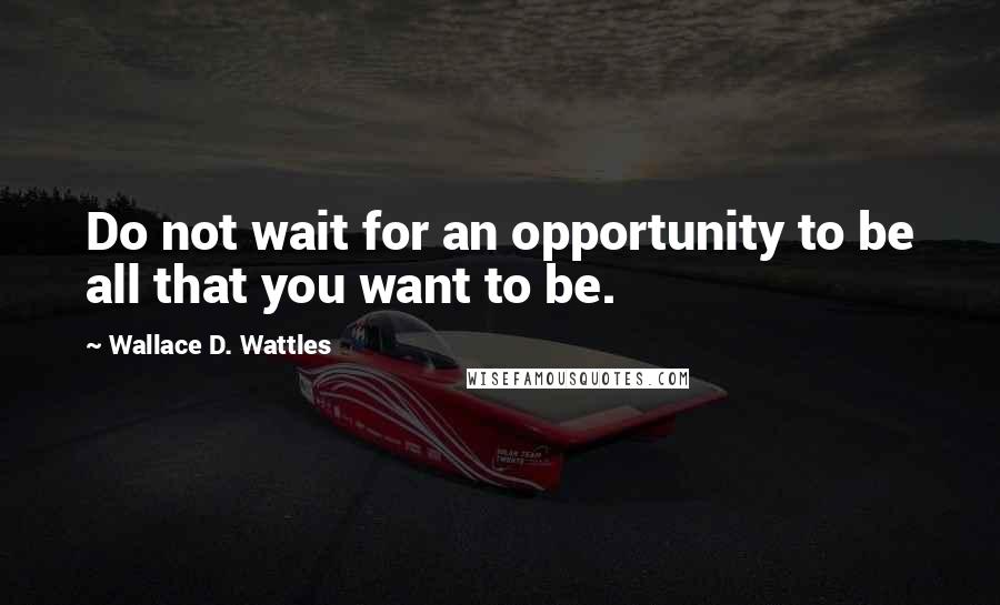 Wallace D. Wattles quotes: Do not wait for an opportunity to be all that you want to be.