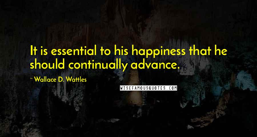 Wallace D. Wattles quotes: It is essential to his happiness that he should continually advance.