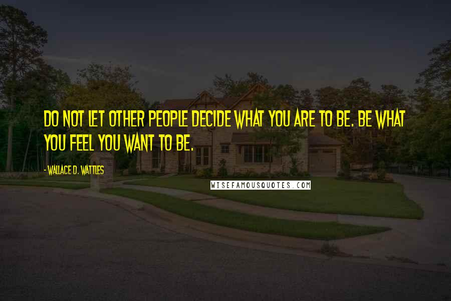 Wallace D. Wattles quotes: Do not let other people decide what you are to be. Be what you feel you want to be.