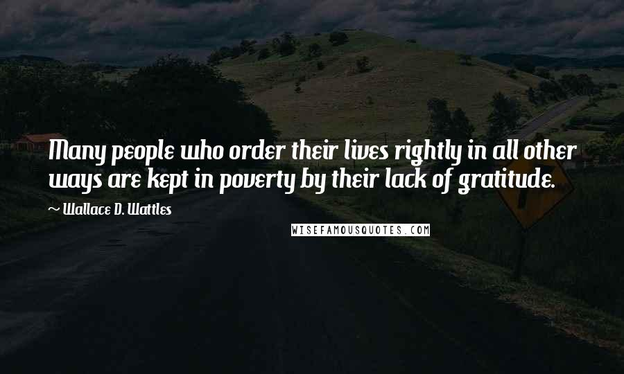 Wallace D. Wattles quotes: Many people who order their lives rightly in all other ways are kept in poverty by their lack of gratitude.