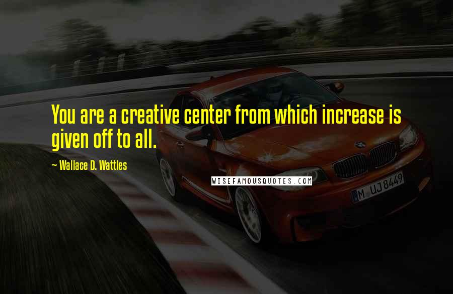 Wallace D. Wattles quotes: You are a creative center from which increase is given off to all.