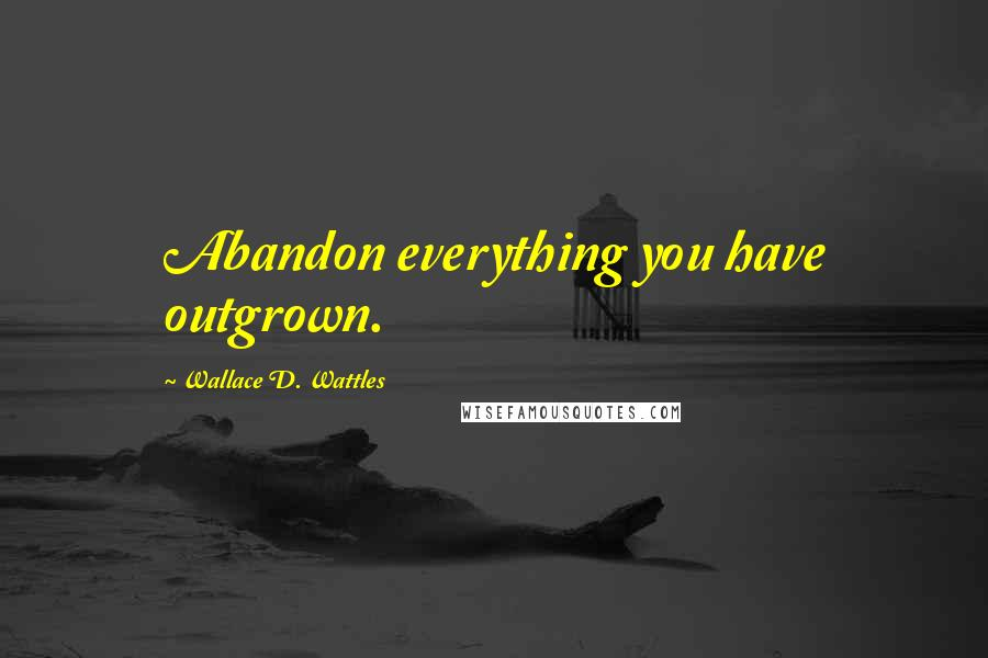 Wallace D. Wattles quotes: Abandon everything you have outgrown.