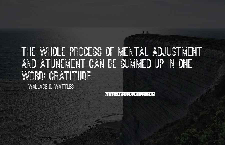 Wallace D. Wattles quotes: The whole process of mental adjustment and atunement can be summed up in one word: Gratitude