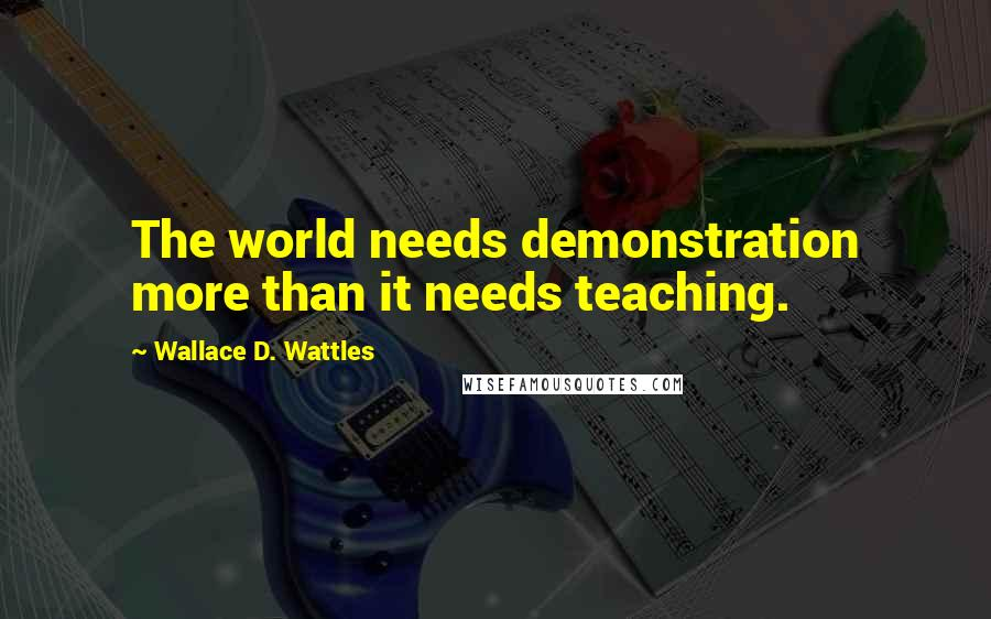 Wallace D. Wattles quotes: The world needs demonstration more than it needs teaching.