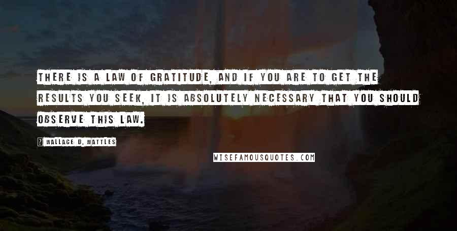 Wallace D. Wattles quotes: There is a law of gratitude, and if you are to get the results you seek, it is absolutely necessary that you should observe this law.