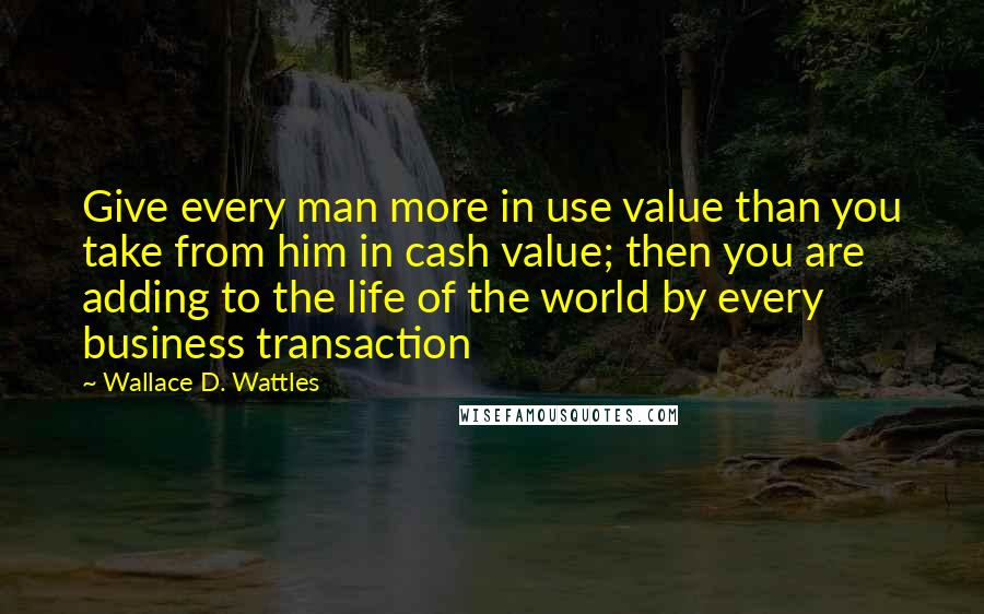 Wallace D. Wattles quotes: Give every man more in use value than you take from him in cash value; then you are adding to the life of the world by every business transaction
