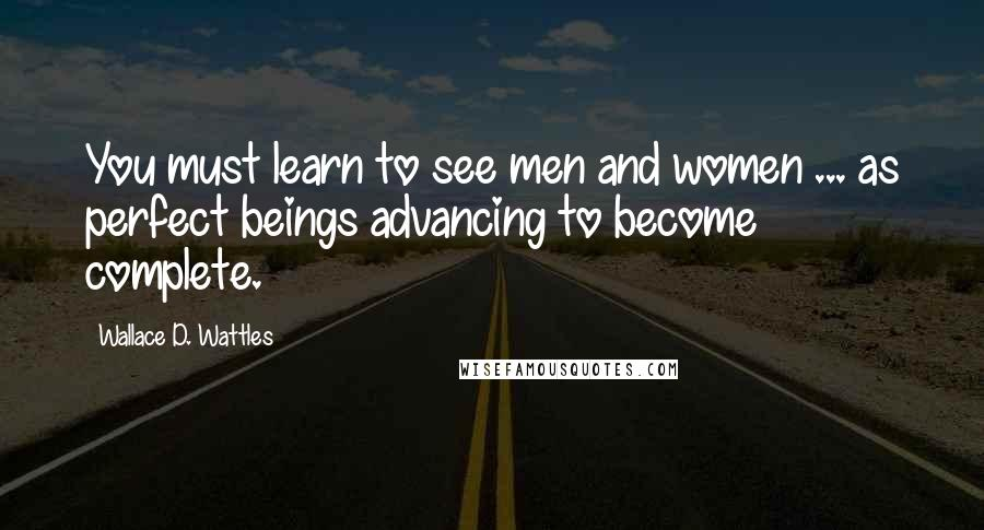 Wallace D. Wattles quotes: You must learn to see men and women ... as perfect beings advancing to become complete.