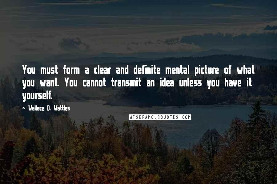 Wallace D. Wattles quotes: You must form a clear and definite mental picture of what you want. You cannot transmit an idea unless you have it yourself.