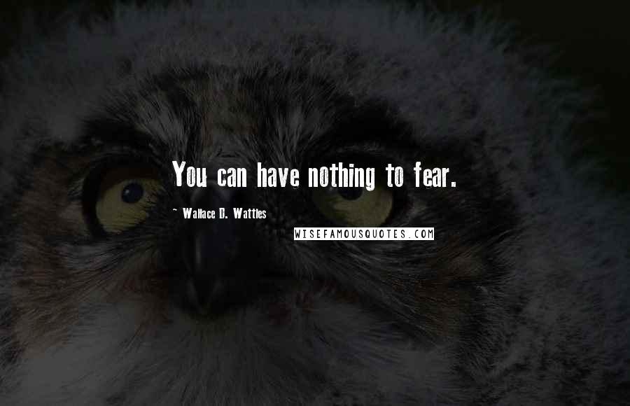 Wallace D. Wattles quotes: You can have nothing to fear.