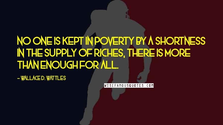 Wallace D. Wattles quotes: No one is kept in poverty by a shortness in the supply of riches, there is more than enough for all.