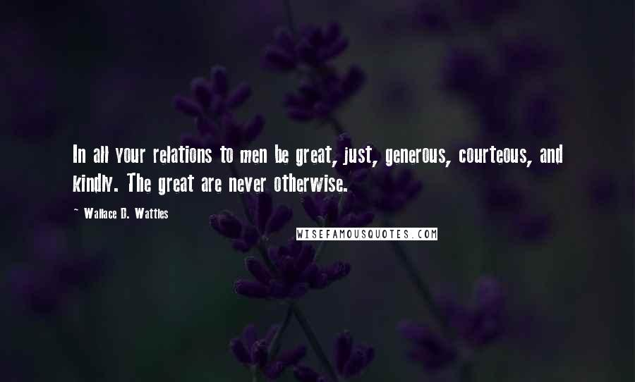 Wallace D. Wattles quotes: In all your relations to men be great, just, generous, courteous, and kindly. The great are never otherwise.