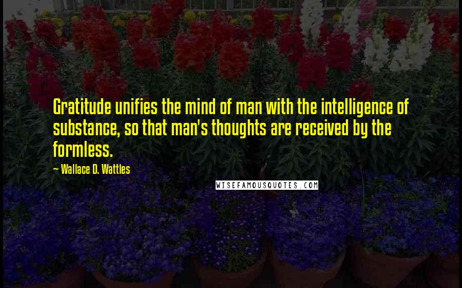 Wallace D. Wattles quotes: Gratitude unifies the mind of man with the intelligence of substance, so that man's thoughts are received by the formless.