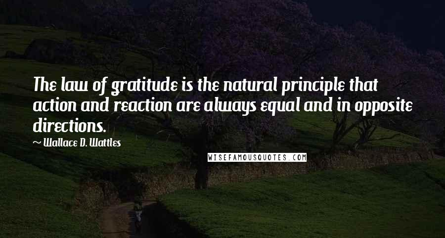 Wallace D. Wattles quotes: The law of gratitude is the natural principle that action and reaction are always equal and in opposite directions.