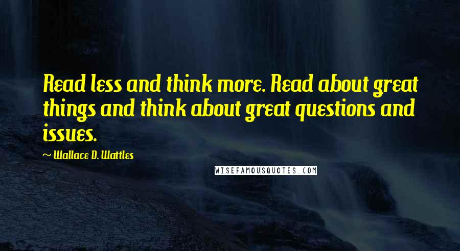 Wallace D. Wattles quotes: Read less and think more. Read about great things and think about great questions and issues.