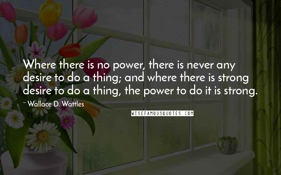 Wallace D. Wattles quotes: Where there is no power, there is never any desire to do a thing; and where there is strong desire to do a thing, the power to do it is