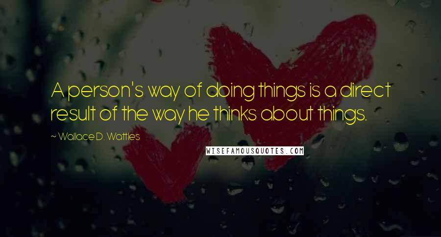 Wallace D. Wattles quotes: A person's way of doing things is a direct result of the way he thinks about things.