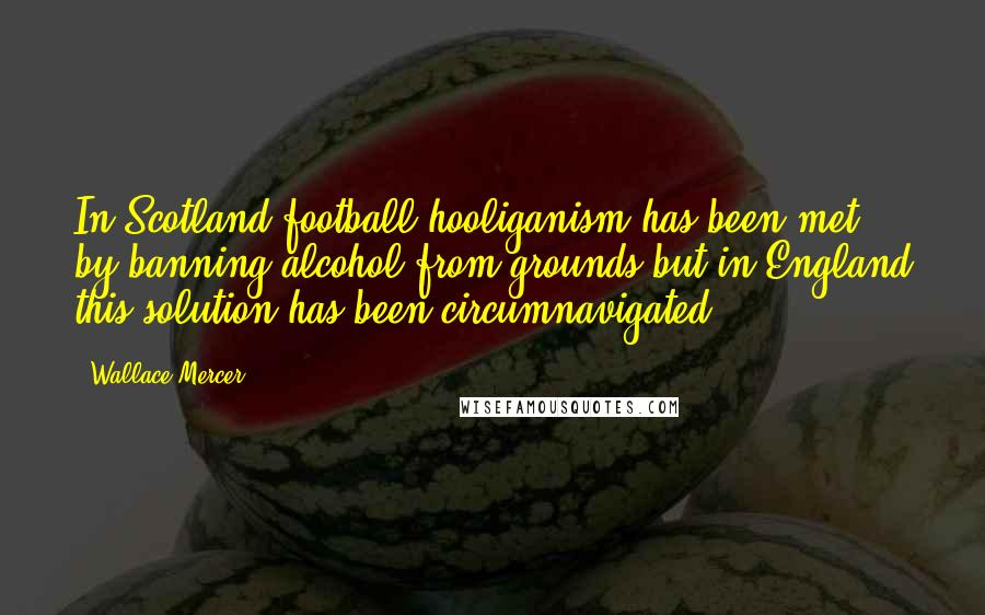 Wallace Mercer quotes: In Scotland football hooliganism has been met by banning alcohol from grounds but in England this solution has been circumnavigated
