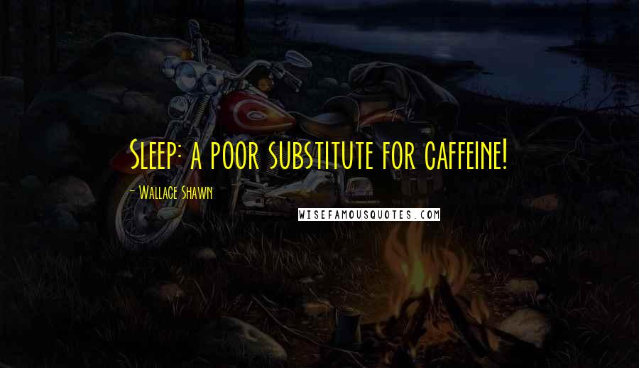 Wallace Shawn quotes: Sleep: a poor substitute for caffeine!