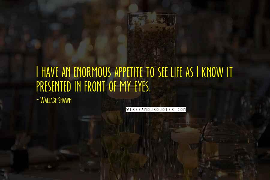 Wallace Shawn quotes: I have an enormous appetite to see life as I know it presented in front of my eyes.