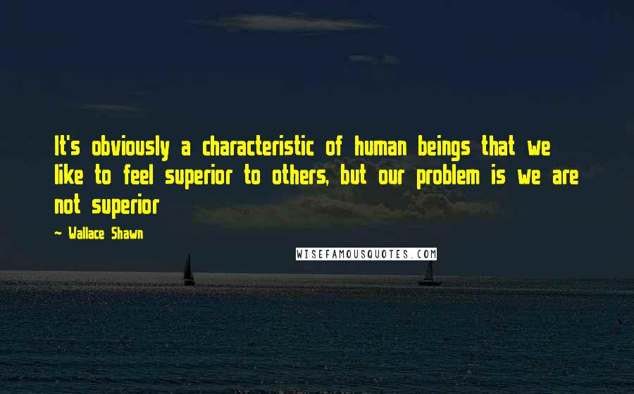 Wallace Shawn quotes: It's obviously a characteristic of human beings that we like to feel superior to others, but our problem is we are not superior