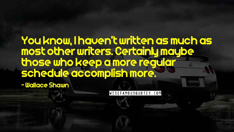 Wallace Shawn quotes: You know, I haven't written as much as most other writers. Certainly maybe those who keep a more regular schedule accomplish more.