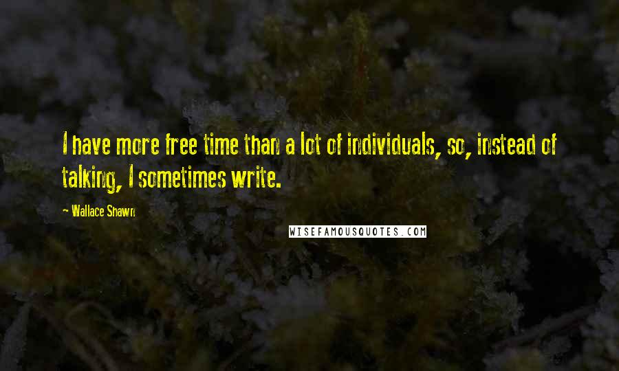 Wallace Shawn quotes: I have more free time than a lot of individuals, so, instead of talking, I sometimes write.