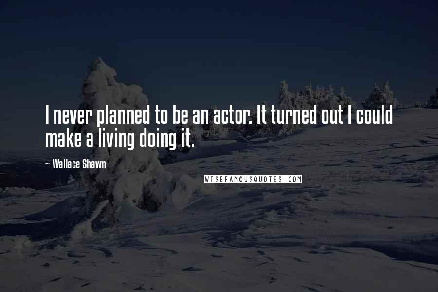 Wallace Shawn quotes: I never planned to be an actor. It turned out I could make a living doing it.