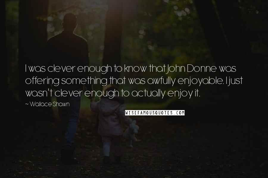 Wallace Shawn quotes: I was clever enough to know that John Donne was offering something that was awfully enjoyable. I just wasn't clever enough to actually enjoy it.