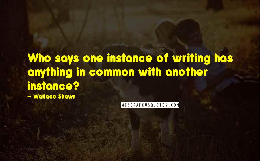 Wallace Shawn quotes: Who says one instance of writing has anything in common with another instance?