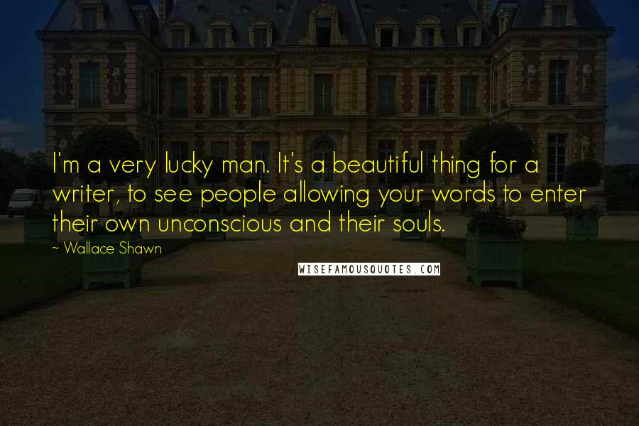 Wallace Shawn quotes: I'm a very lucky man. It's a beautiful thing for a writer, to see people allowing your words to enter their own unconscious and their souls.