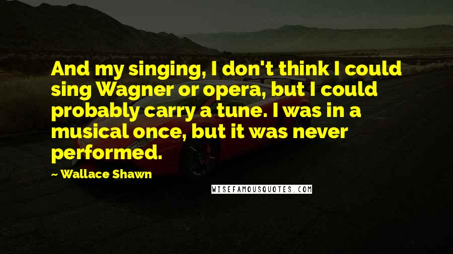 Wallace Shawn quotes: And my singing, I don't think I could sing Wagner or opera, but I could probably carry a tune. I was in a musical once, but it was never performed.