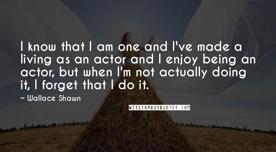 Wallace Shawn quotes: I know that I am one and I've made a living as an actor and I enjoy being an actor, but when I'm not actually doing it, I forget that