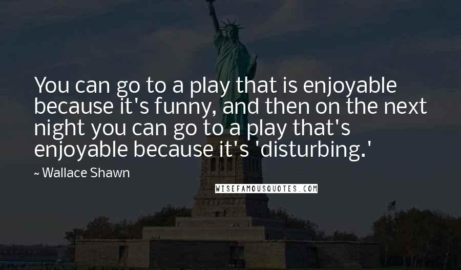 Wallace Shawn quotes: You can go to a play that is enjoyable because it's funny, and then on the next night you can go to a play that's enjoyable because it's 'disturbing.'
