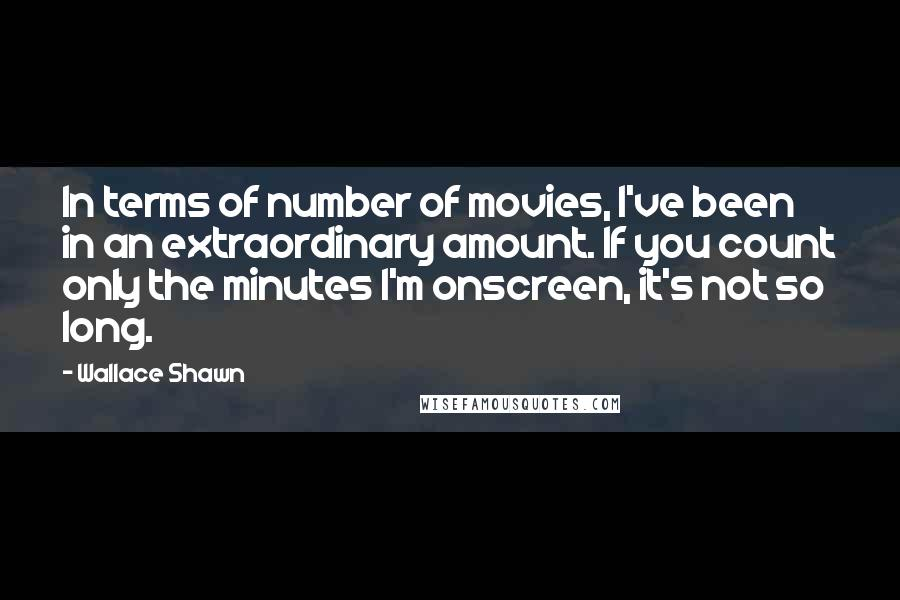 Wallace Shawn quotes: In terms of number of movies, I've been in an extraordinary amount. If you count only the minutes I'm onscreen, it's not so long.