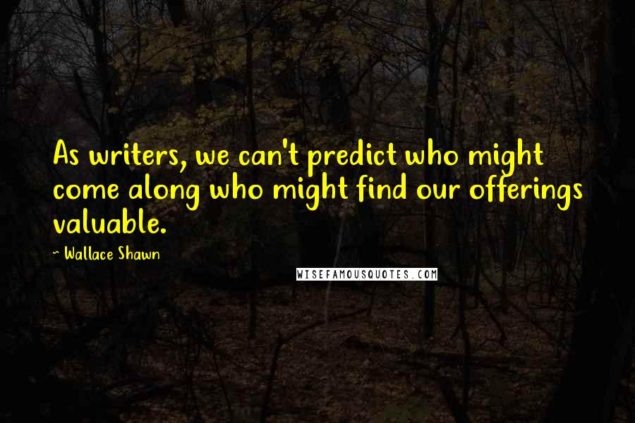 Wallace Shawn quotes: As writers, we can't predict who might come along who might find our offerings valuable.