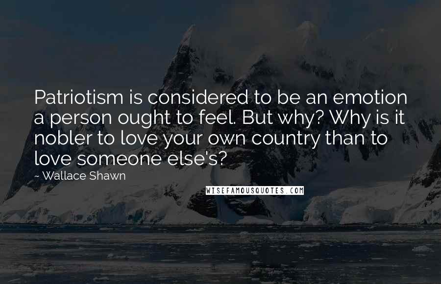Wallace Shawn quotes: Patriotism is considered to be an emotion a person ought to feel. But why? Why is it nobler to love your own country than to love someone else's?