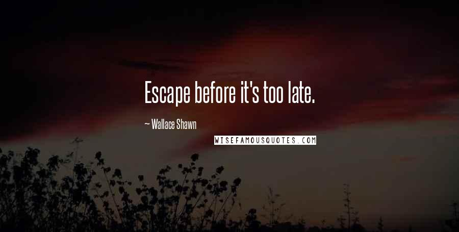Wallace Shawn quotes: Escape before it's too late.
