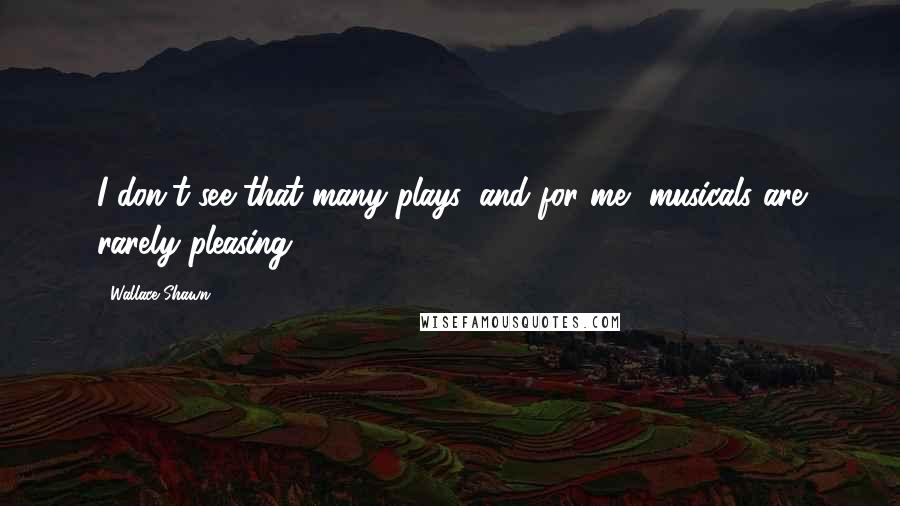 Wallace Shawn quotes: I don't see that many plays, and for me, musicals are rarely pleasing.