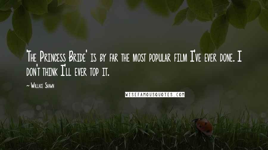 Wallace Shawn quotes: 'The Princess Bride' is by far the most popular film I've ever done. I don't think I'll ever top it.