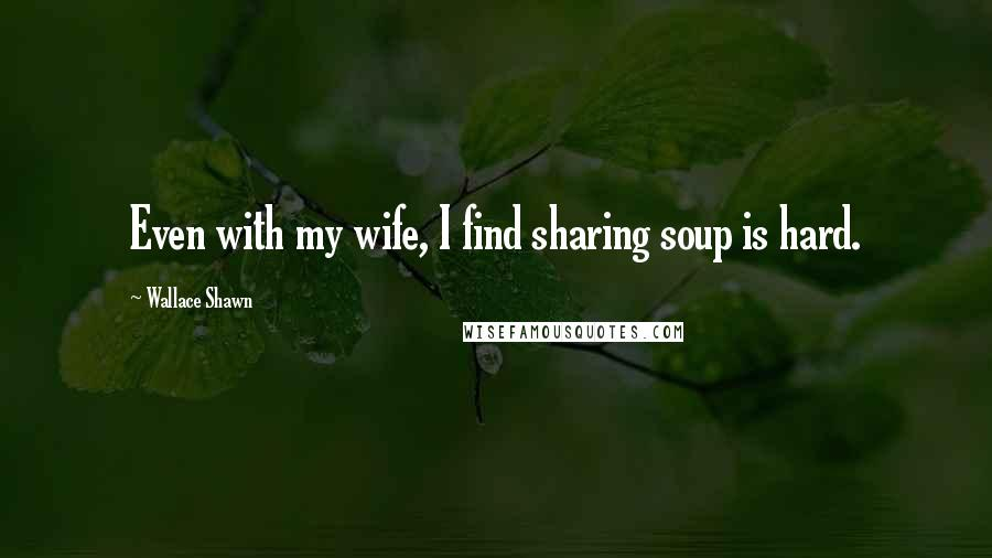 Wallace Shawn quotes: Even with my wife, I find sharing soup is hard.