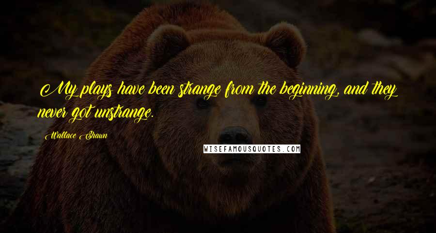 Wallace Shawn quotes: My plays have been strange from the beginning, and they never got unstrange.