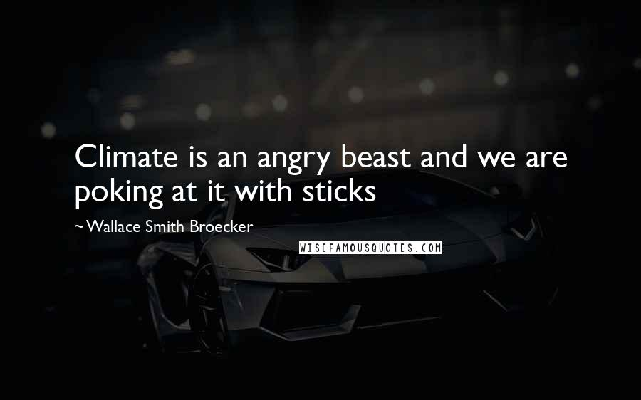 Wallace Smith Broecker quotes: Climate is an angry beast and we are poking at it with sticks