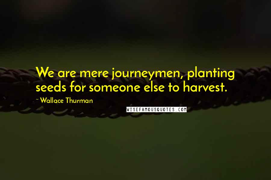 Wallace Thurman quotes: We are mere journeymen, planting seeds for someone else to harvest.