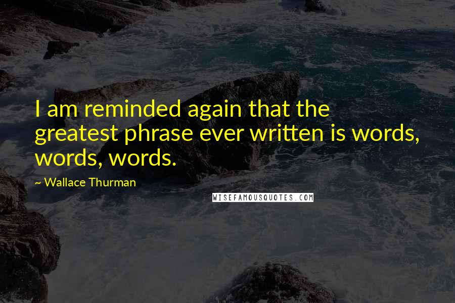 Wallace Thurman quotes: I am reminded again that the greatest phrase ever written is words, words, words.