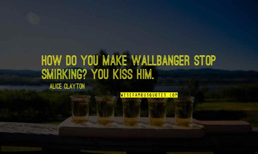 Wallbanger Quotes By Alice Clayton: How do you make Wallbanger stop smirking? You