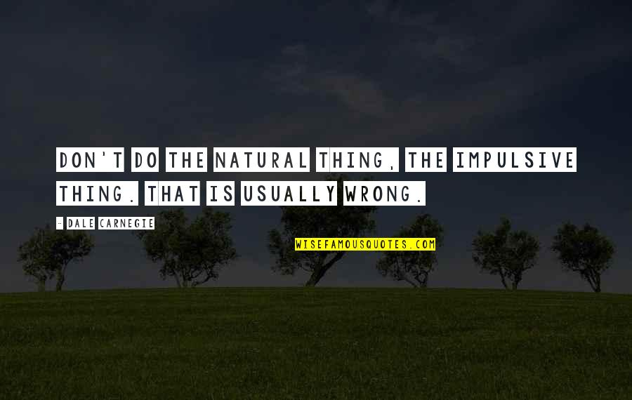 Wallerstein Quotes By Dale Carnegie: Don't do the natural thing, the impulsive thing.