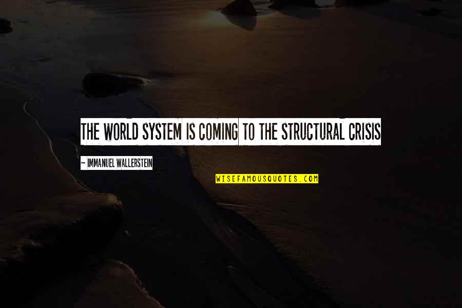 Wallerstein Quotes By Immanuel Wallerstein: The world system is coming to the structural