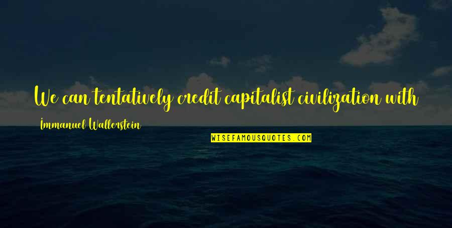 Wallerstein Quotes By Immanuel Wallerstein: We can tentatively credit capitalist civilization with a