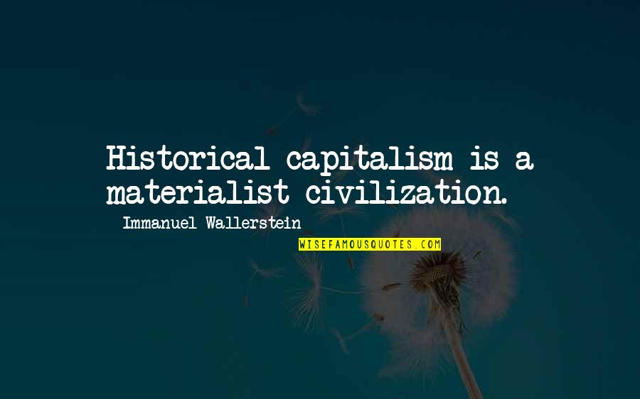 Wallerstein Quotes By Immanuel Wallerstein: Historical capitalism is a materialist civilization.