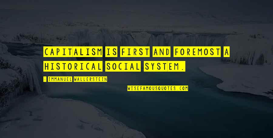 Wallerstein Quotes By Immanuel Wallerstein: Capitalism is first and foremost a historical social